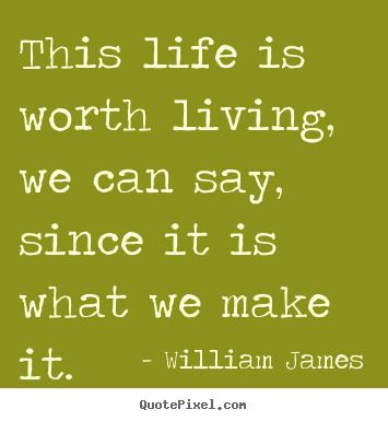 This life is worth living, we can say, since it is what.. William James great life quotes