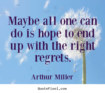 Arthur Miller picture quotes - Maybe all one can do is hope to end up with the.. - Life quote