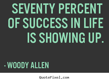 Life sayings - Seventy percent of success in life is showing up.