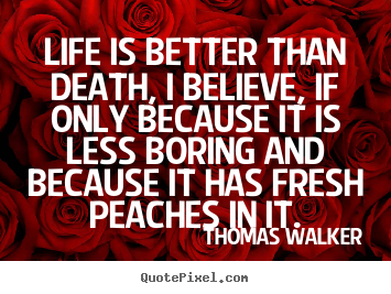 Life quotes - Life is better than death, i believe, if only because it..