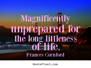 Magnificently unprepared for the long littleness of life. Frances Cornford greatest life quote