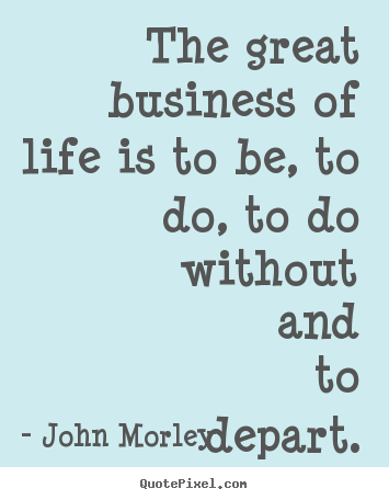 Life quote - The great business of life is to be, to..