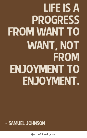 Create image quotes about life - Life is a progress from want to want, not from enjoyment to enjoyment.