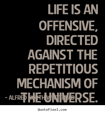 Customize picture quotes about life - Life is an offensive, directed against the..