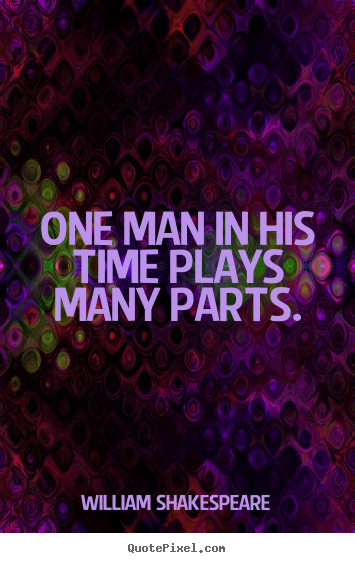 One man in his time plays many parts. William Shakespeare top life quote