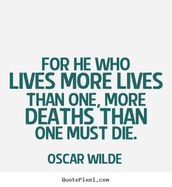 Quote about life - For he who lives more lives than one, more deaths than one must..