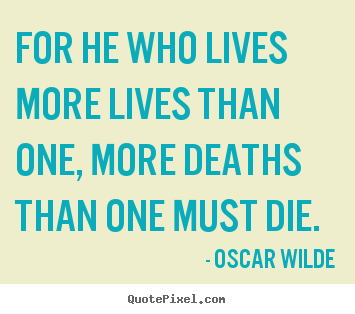 Create image sayings about life - For he who lives more lives than one, more deaths than one must..