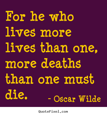 Quotes about life - For he who lives more lives than one, more deaths than one must..