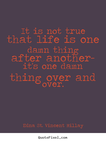Edna St. Vincent Millay image quote - It is not true that life is one damn thing.. - Life quote