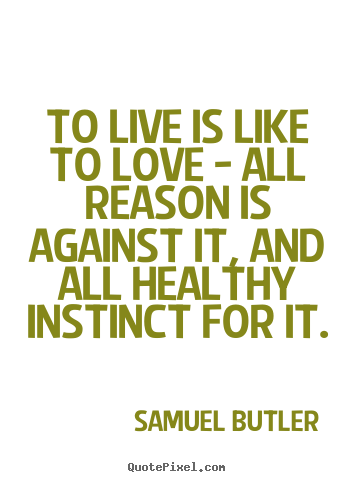 Life quote - To live is like to love - all reason is against..