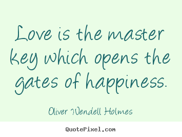 Love is the master key which opens the gates of.. Oliver Wendell Holmes best life quotes