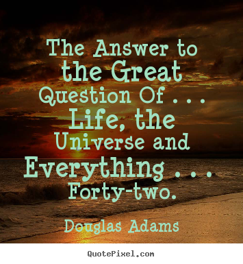 Douglas Adams photo quotes - The answer to the great question of . . . life,.. - Life quote