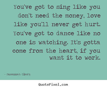 You've got to sing like you don't need the money, love like you'll.. Susannah Clark  life quotes
