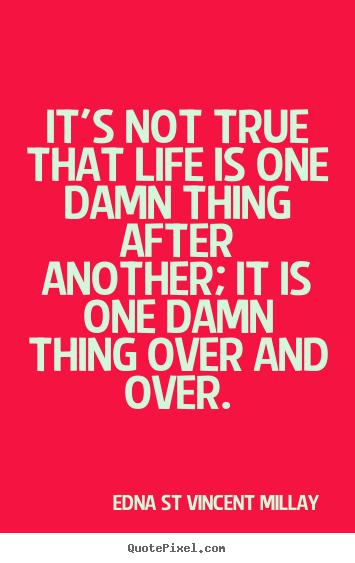 Edna St Vincent Millay picture quote - It's not true that life is one damn thing after another;.. - Life quotes