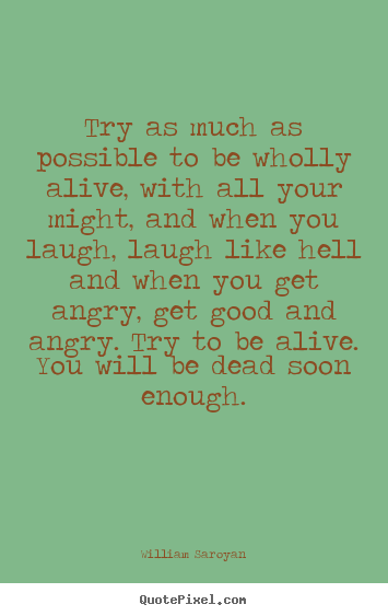 Life quote - Try as much as possible to be wholly alive, with all your might, and..