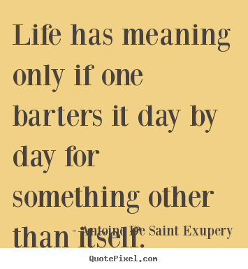 Antoine De Saint Exupery picture quote - Life has meaning only if one barters it day.. - Life quotes