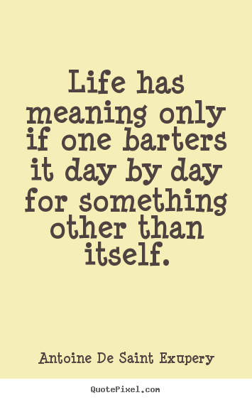 Life quotes - Life has meaning only if one barters it day by day for something other..