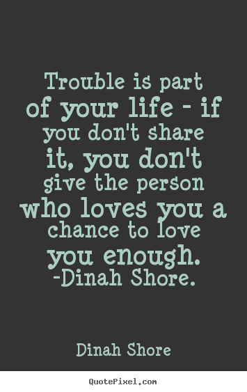 Trouble is part of your life - if you don't share it,.. Dinah Shore popular life quotes