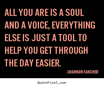 Life quotes - All you are is a soul and a voice, everything else is..
