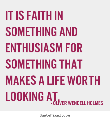 Oliver Wendell Holmes picture quotes - It is faith in something and enthusiasm for something that makes.. - Life quotes
