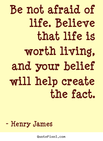 Henry James picture quotes - Be not afraid of life. believe that life is worth living,.. - Life quote