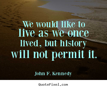 John F. Kennedy picture quotes - We would like to live as we once lived, but history will not permit.. - Life quotes