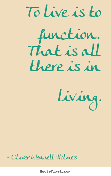 Life quote - To live is to function. that is all there is in living.