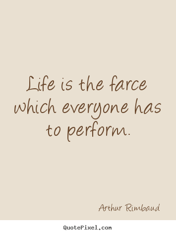 Arthur Rimbaud poster quotes - Life is the farce which everyone has to perform. - Life quotes