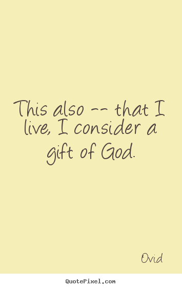 Life quote - This also -- that i live, i consider a gift of god.