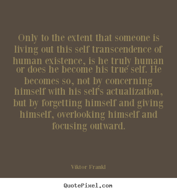 Life quotes - Only to the extent that someone is living out this self transcendence..