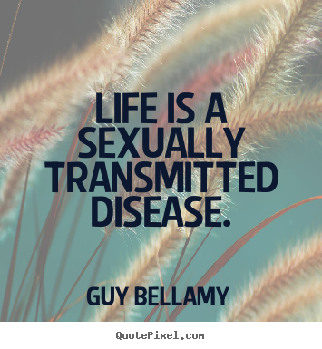 Life is a sexually transmitted disease. Guy Bellamy popular life quotes