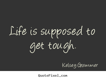 Quote about life - Life is supposed to get tough.