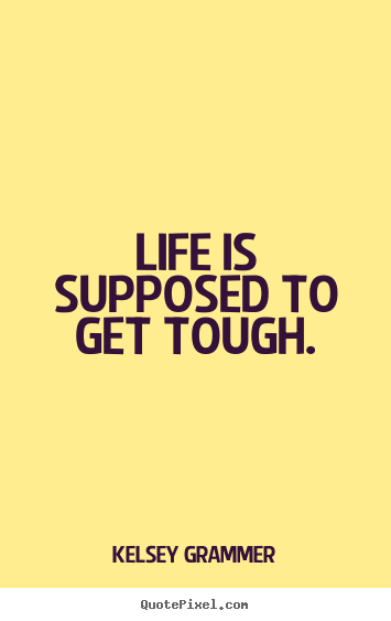 Create graphic picture sayings about life - Life is supposed to get tough.
