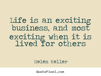Quote about life - Life is an exciting business, and most exciting when it is..
