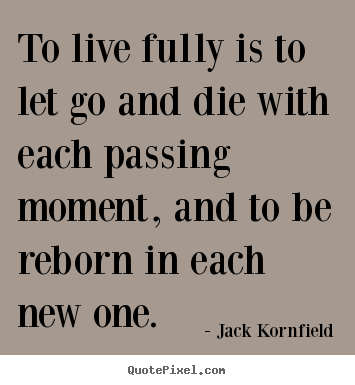 Jack Kornfield poster quotes - To live fully is to let go and die with each passing.. - Life quotes