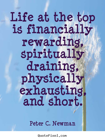Quote about life - Life at the top is financially rewarding, spiritually draining, physically..