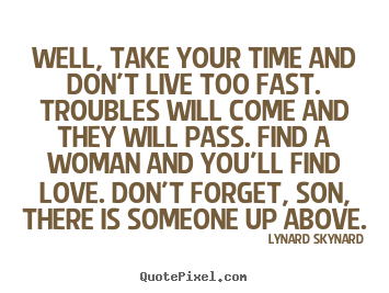 Lynard Skynard picture quote - Well, take your time and don't live too fast. troubles will come and.. - Life quotes