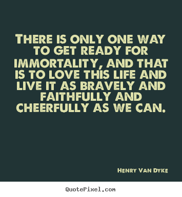 Quotes about life - There is only one way to get ready for immortality,..