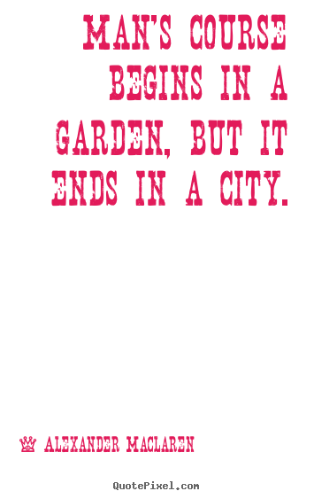 Man's course begins in a garden, but it ends in a city. Alexander Maclaren greatest life quote
