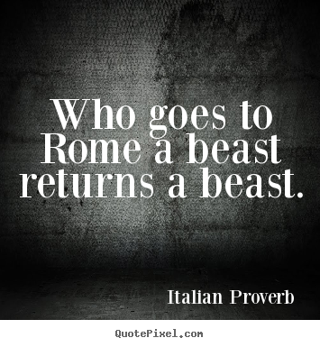 Life quotes - Who goes to rome a beast returns a beast.