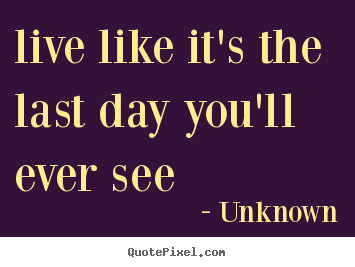 Quote about life - Live like it's the last day you'll ever see