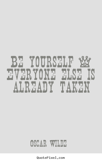 Life quotes - Be yourself - everyone else is already taken