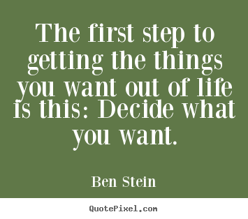 The first step to getting the things you want out of life is this:.. Ben Stein great life quote