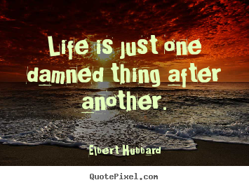 Life is just one damned thing after another. Elbert Hubbard best life quotes