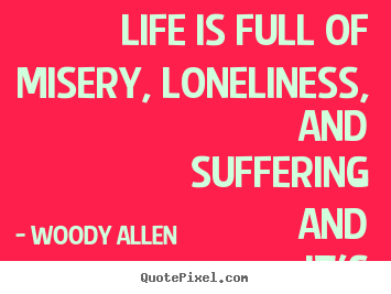 Woody Allen picture quote - Life is full of misery, loneliness, and suffering.. - Life sayings