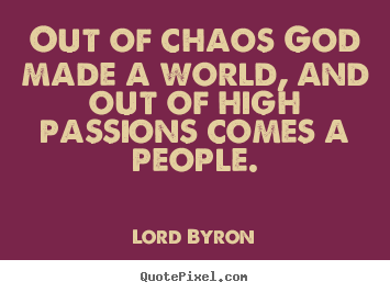 Life quotes - Out of chaos god made a world, and out of high passions..