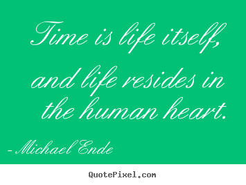 Michael Ende picture quote - Time is life itself, and life resides in the human heart. - Life quote