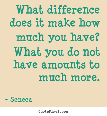 Life quotes - What difference does it make how much you have? what..