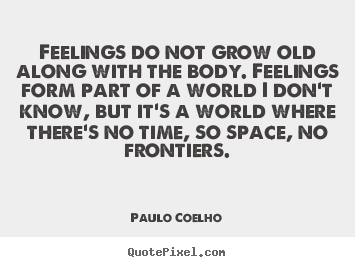 Life quote - Feelings do not grow old along with the body. feelings form..
