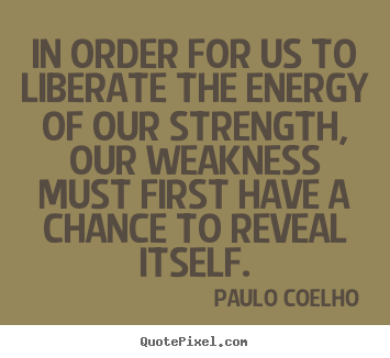Life quote - In order for us to liberate the energy of our strength,..